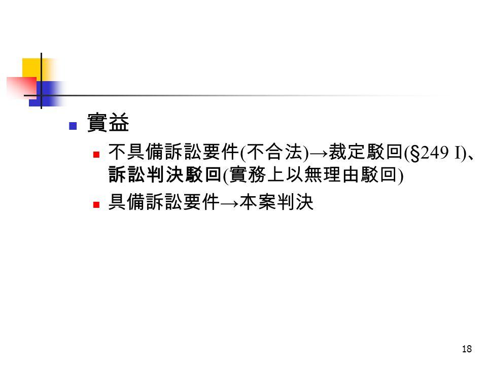 實益 不具備訴訟要件(不合法)→裁定駁回(§249 I)、訴訟判決駁回(實務上以無理由駁回) 具備訴訟要件→本案判決