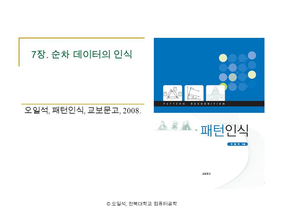 7장. 순차 데이터의 인식 오일석, 패턴인식, 교보문고, 2008. © 오일석, 전북대학교 컴퓨터공학