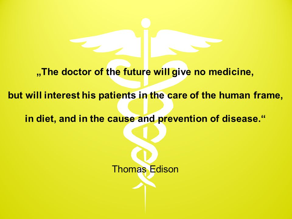 """The doctor of the future will give no medicine,"