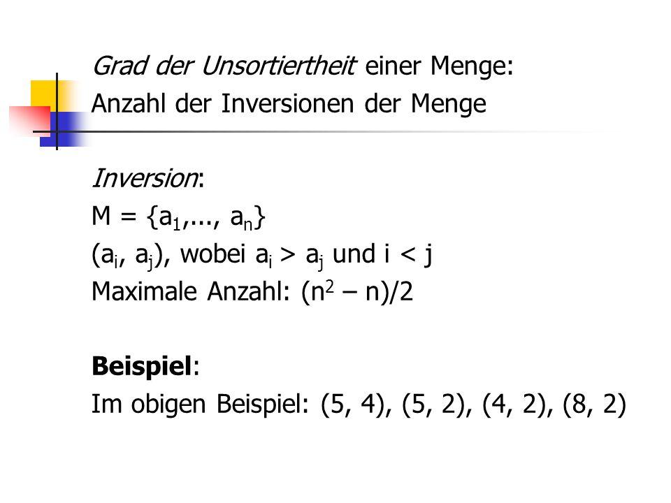 Grad der Unsortiertheit einer Menge: Anzahl der Inversionen der Menge Inversion: M = {a1,..., an} (ai, aj), wobei ai > aj und i < j Maximale Anzahl: (n2 – n)/2 Beispiel: Im obigen Beispiel: (5, 4), (5, 2), (4, 2), (8, 2)