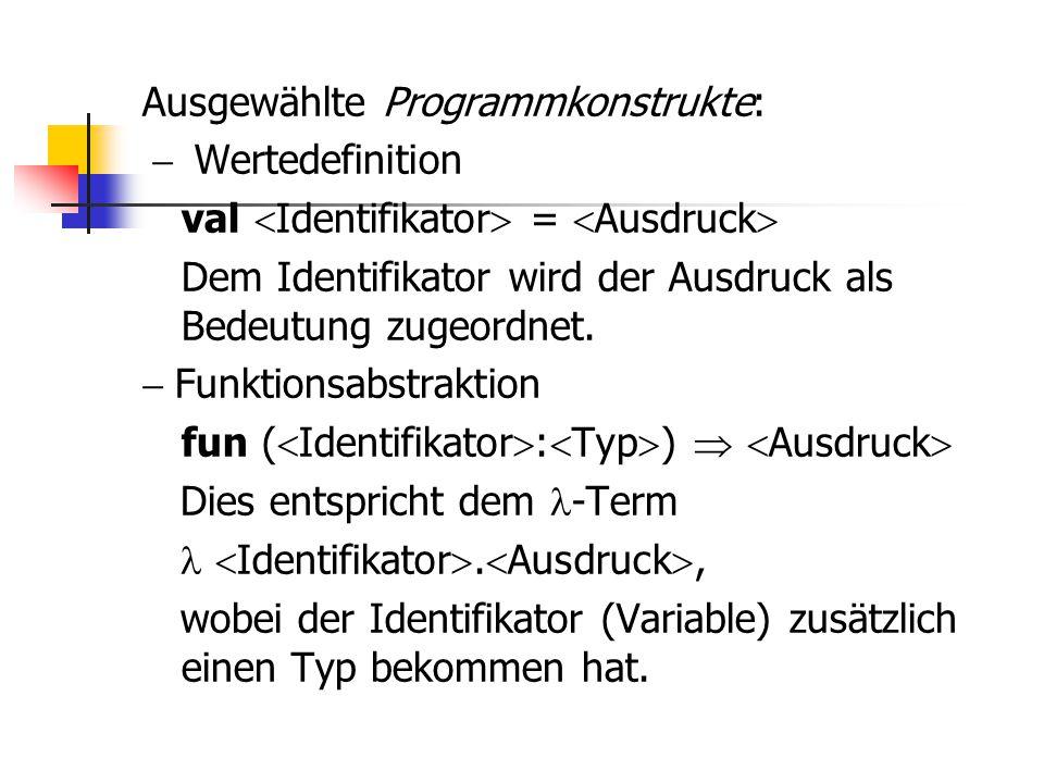 Ausgewählte Programmkonstrukte: - Wertedefinition val Identifikator = Ausdruck Dem Identifikator wird der Ausdruck als Bedeutung zugeordnet.