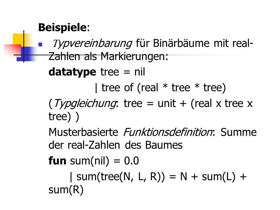 Beispiele: Typvereinbarung für Binärbäume mit real-Zahlen als Markierungen: datatype tree = nil. | tree of (real * tree * tree)
