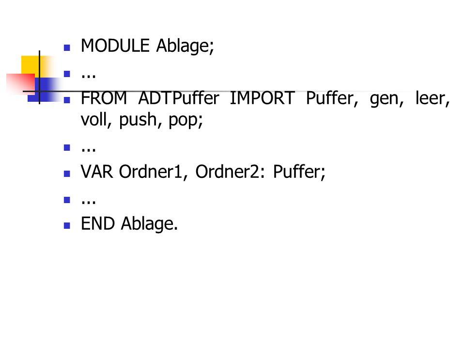 MODULE Ablage; ... FROM ADTPuffer IMPORT Puffer, gen, leer, voll, push, pop; VAR Ordner1, Ordner2: Puffer;