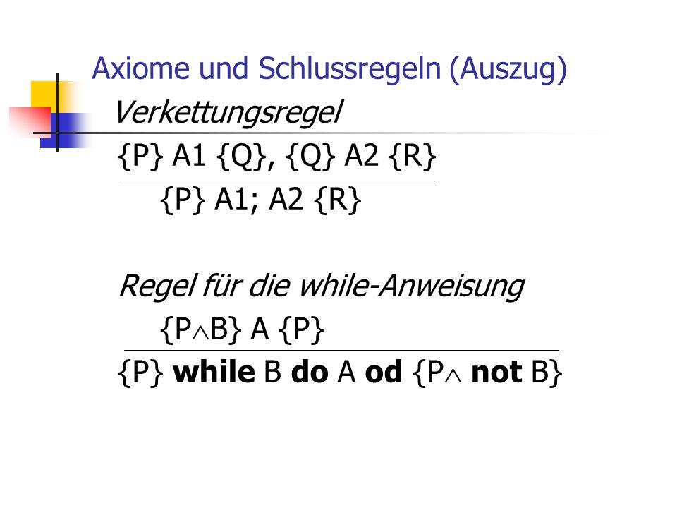 Axiome und Schlussregeln (Auszug) Verkettungsregel {P} A1 {Q}, {Q} A2 {R} {P} A1; A2 {R} Regel für die while-Anweisung {PB} A {P} {P} while B do A od {P not B}