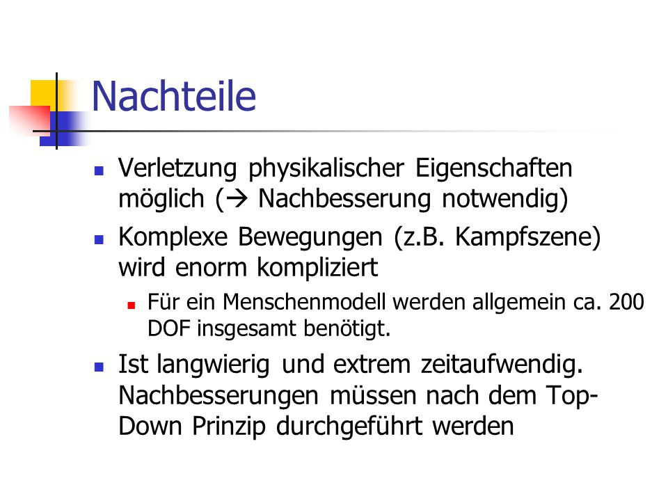 Nachteile Verletzung physikalischer Eigenschaften möglich ( Nachbesserung notwendig) Komplexe Bewegungen (z.B. Kampfszene) wird enorm kompliziert.
