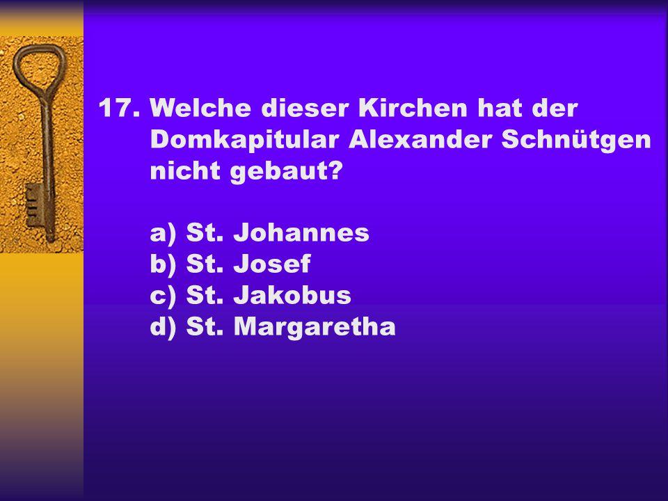 17. Welche dieser Kirchen hat der. Domkapitular Alexander Schnütgen