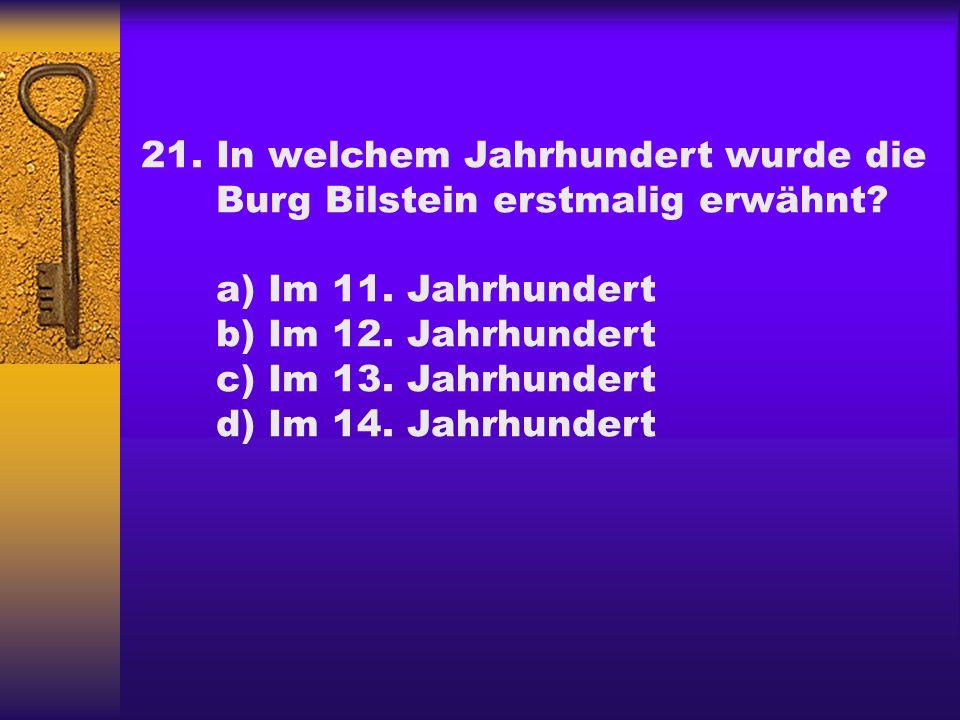 21. In welchem Jahrhundert wurde die Burg Bilstein erstmalig erwähnt a) Im 11. Jahrhundert. b) Im 12. Jahrhundert.