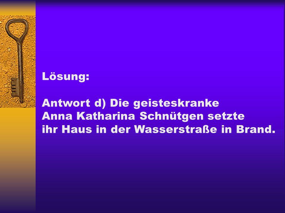 Lösung: Antwort d) Die geisteskranke Anna Katharina Schnütgen setzte ihr Haus in der Wasserstraße in Brand.