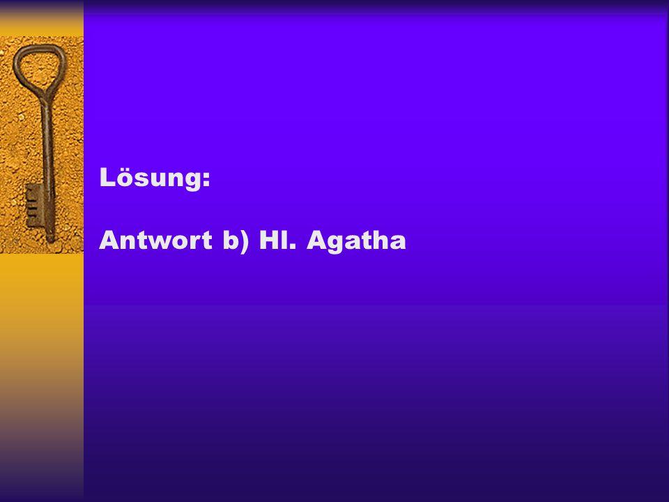 Lösung: Antwort b) Hl. Agatha