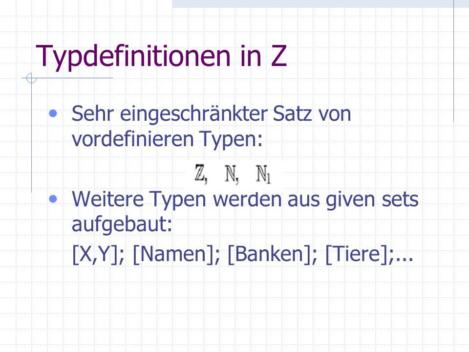 Typdefinitionen in Z Sehr eingeschränkter Satz von vordefinieren Typen: Weitere Typen werden aus given sets aufgebaut: