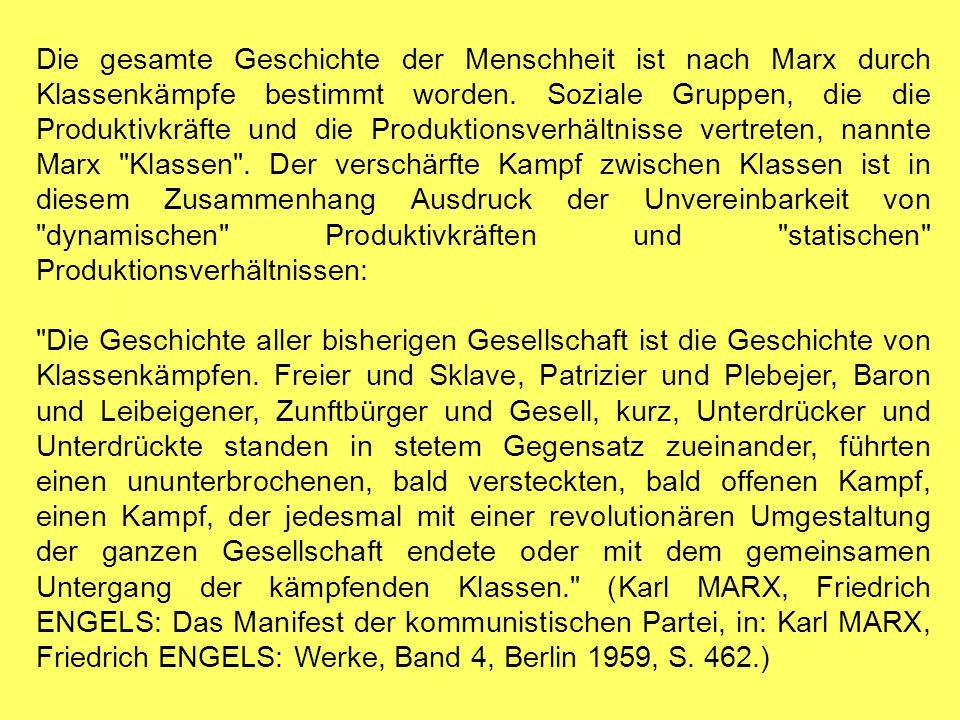 Die gesamte Geschichte der Menschheit ist nach Marx durch Klassenkämpfe bestimmt worden. Soziale Gruppen, die die Produktivkräfte und die Produktionsverhältnisse vertreten, nannte Marx Klassen . Der verschärfte Kampf zwischen Klassen ist in diesem Zusammenhang Ausdruck der Unvereinbarkeit von dynamischen Produktivkräften und statischen Produktionsverhältnissen: