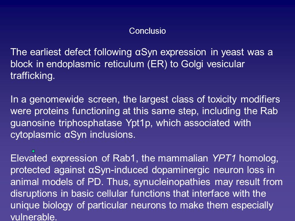 ConclusioThe earliest defect following αSyn expression in yeast was a block in endoplasmic reticulum (ER) to Golgi vesicular trafficking.