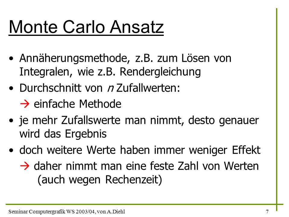 Monte Carlo Ansatz Annäherungsmethode, z.B. zum Lösen von Integralen, wie z.B. Rendergleichung. Durchschnitt von n Zufallwerten: