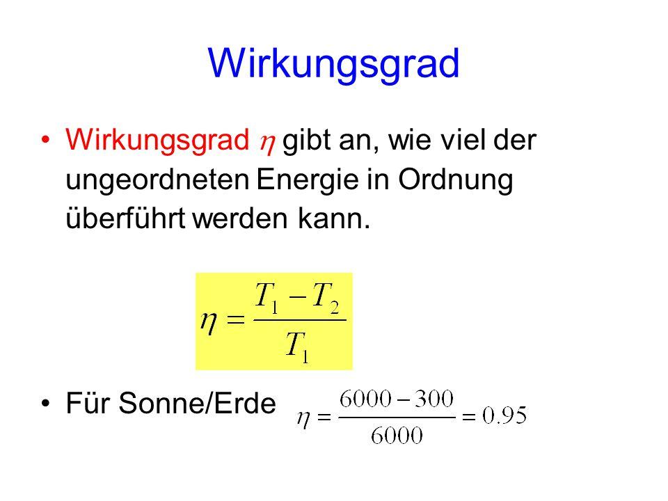 Wirkungsgrad Wirkungsgrad h gibt an, wie viel der ungeordneten Energie in Ordnung überführt werden kann.