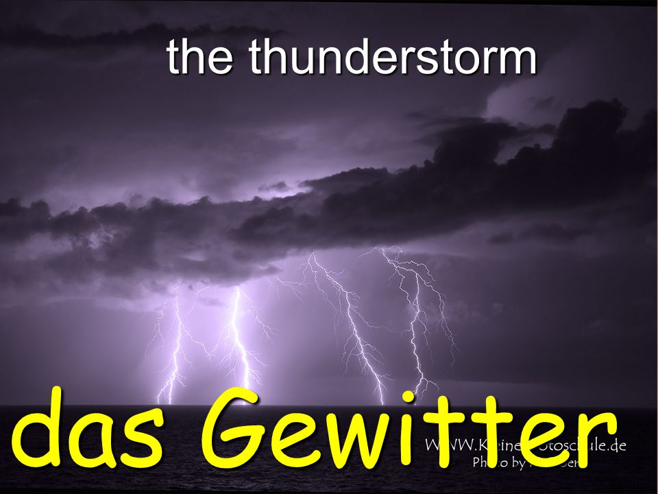 the thunderstorm das Gewitter