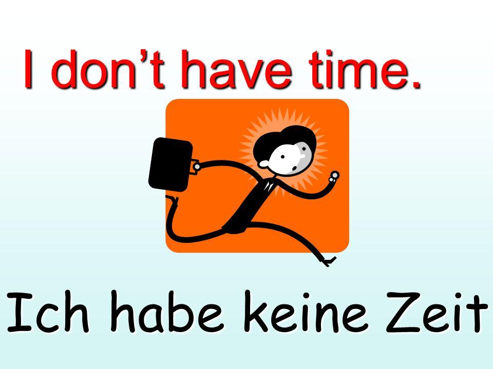 I don't have time. Ich habe keine Zeit