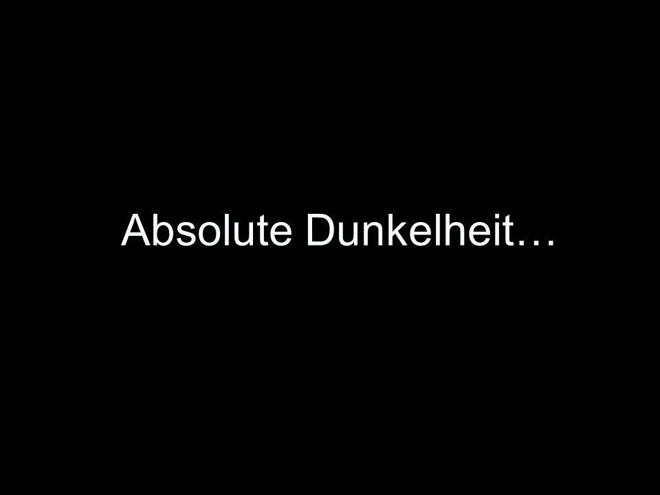 Absolute Dunkelheit…