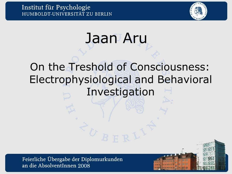 Jaan Aru On the Treshold of Consciousness: Electrophysiological and Behavioral Investigation