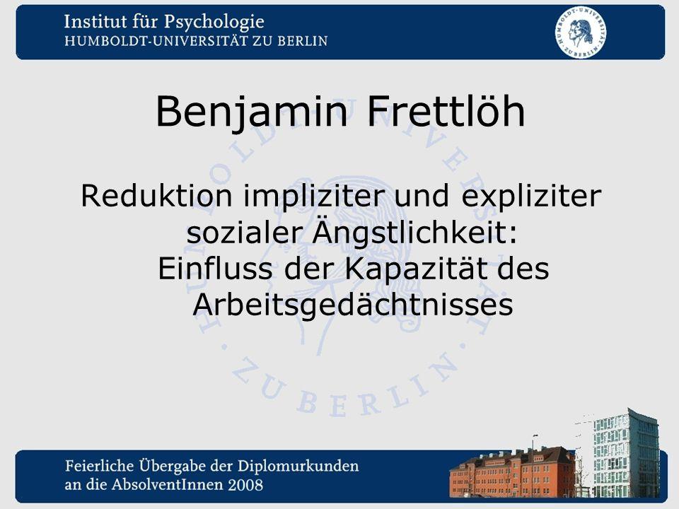 Benjamin Frettlöh Reduktion impliziter und expliziter sozialer Ängstlichkeit: Einfluss der Kapazität des Arbeitsgedächtnisses.