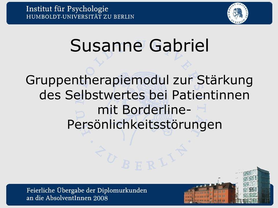 Susanne Gabriel Gruppentherapiemodul zur Stärkung des Selbstwertes bei Patientinnen mit Borderline- Persönlichkeitsstörungen.