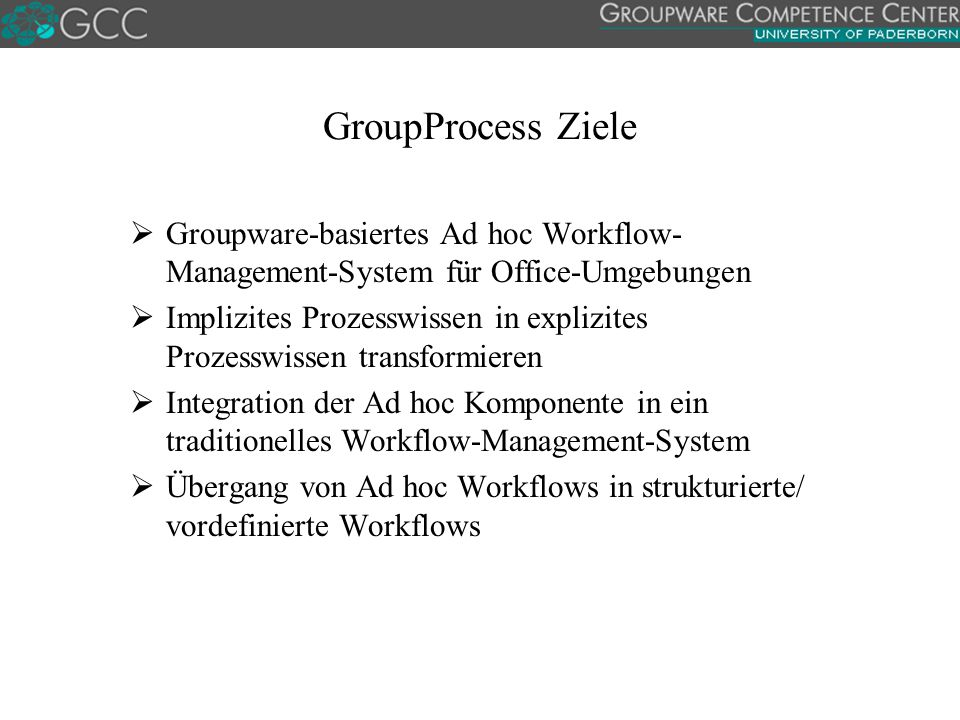GroupProcess Ziele Groupware-basiertes Ad hoc Workflow-Management-System für Office-Umgebungen.