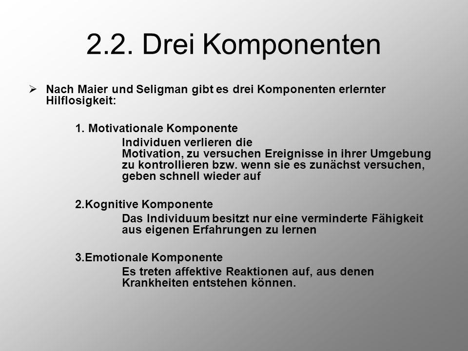 2.2. Drei Komponenten Nach Maier und Seligman gibt es drei Komponenten erlernter Hilflosigkeit: 1. Motivationale Komponente.