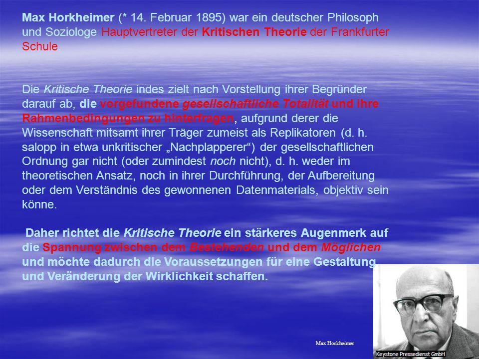 Max Horkheimer (* 14. Februar 1895) war ein deutscher Philosoph und Soziologe Hauptvertreter der Kritischen Theorie der Frankfurter Schule.