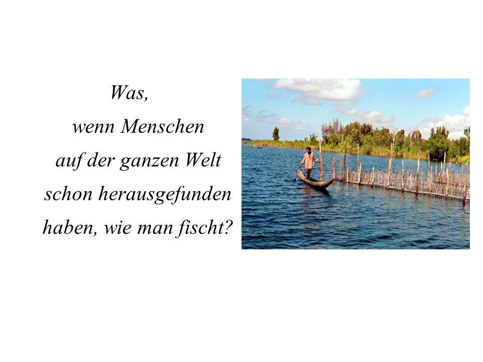 Was, wenn Menschen auf der ganzen Welt schon herausgefunden haben, wie man fischt