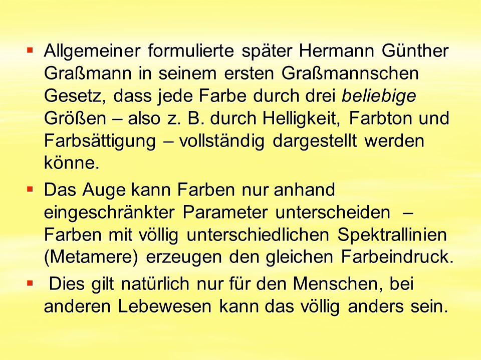 Allgemeiner formulierte später Hermann Günther Graßmann in seinem ersten Graßmannschen Gesetz, dass jede Farbe durch drei beliebige Größen – also z. B. durch Helligkeit, Farbton und Farbsättigung – vollständig dargestellt werden könne.