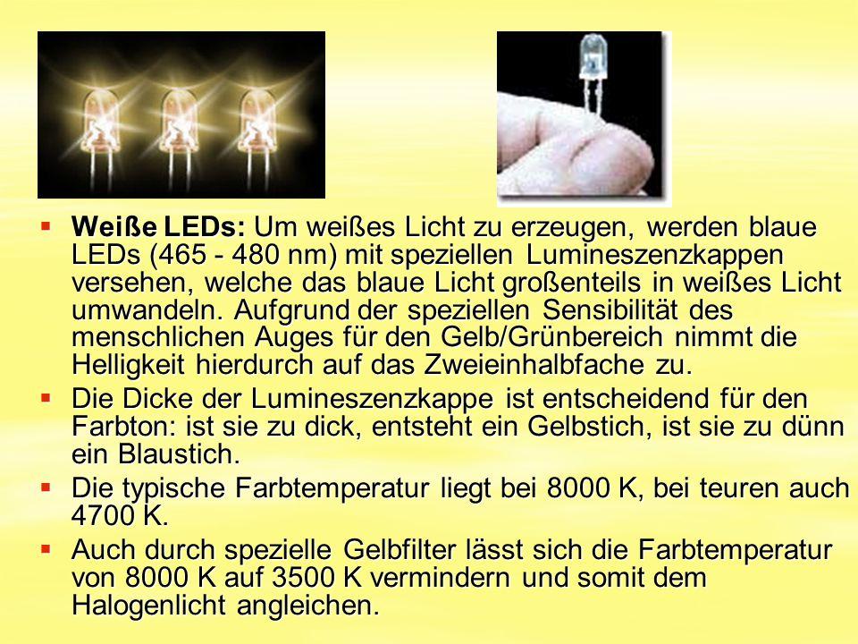 Weiße LEDs: Um weißes Licht zu erzeugen, werden blaue LEDs (465 - 480 nm) mit speziellen Lumineszenzkappen versehen, welche das blaue Licht großenteils in weißes Licht umwandeln. Aufgrund der speziellen Sensibilität des menschlichen Auges für den Gelb/Grünbereich nimmt die Helligkeit hierdurch auf das Zweieinhalbfache zu.