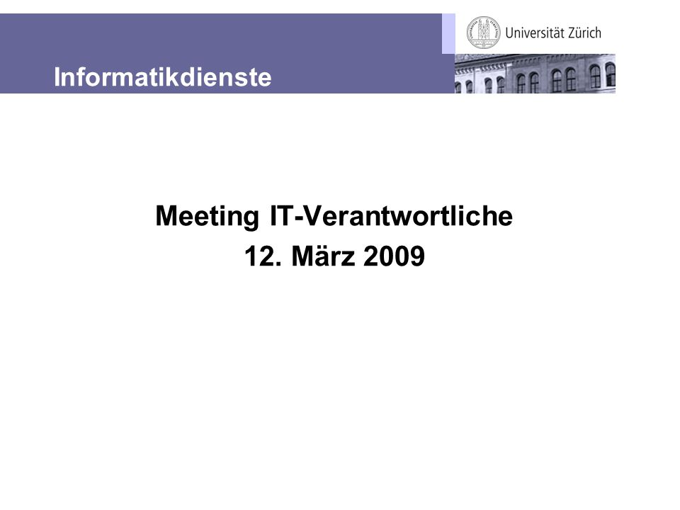 Informatikdienste UZH Meeting IT-Verantwortliche 12. März 2009