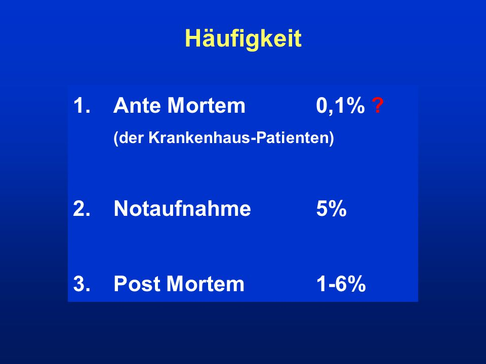 Häufigkeit 1. Ante Mortem 0,1% 2. Notaufnahme 5% 3. Post Mortem 1-6%