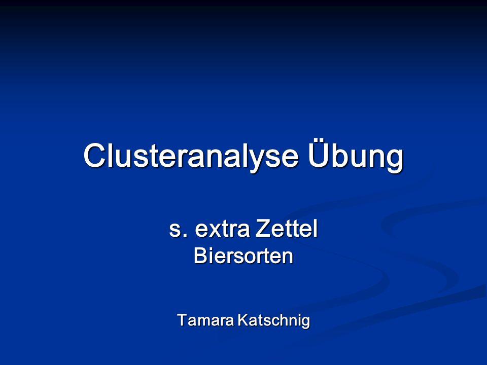 Clusteranalyse Übung s. extra Zettel Biersorten