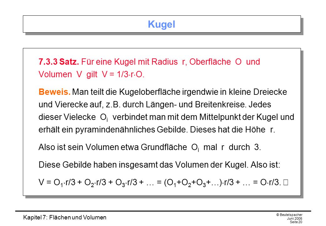 Kugel 7.3.3 Satz. Für eine Kugel mit Radius r, Oberfläche O und Volumen V gilt V = 1/3rO.