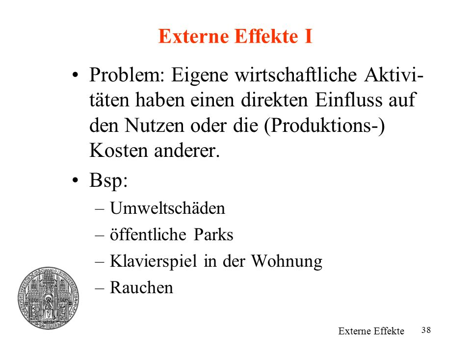 Externe Effekte I Problem: Eigene wirtschaftliche Aktivi-täten haben einen direkten Einfluss auf den Nutzen oder die (Produktions-) Kosten anderer.