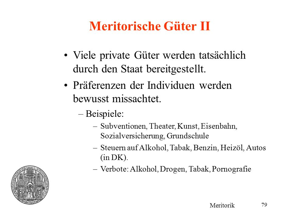 Meritorische Güter II Viele private Güter werden tatsächlich durch den Staat bereitgestellt. Präferenzen der Individuen werden bewusst missachtet.