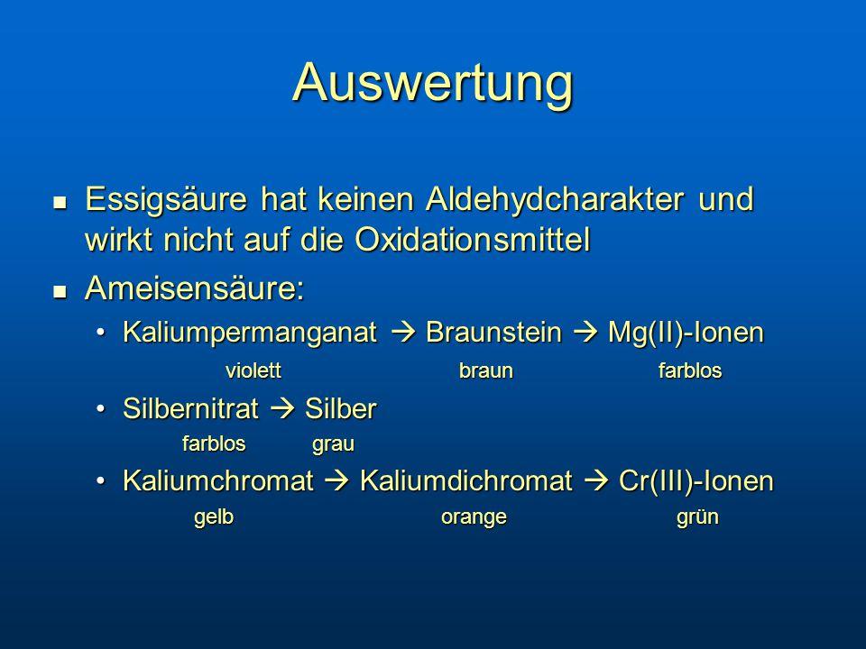 Auswertung Essigsäure hat keinen Aldehydcharakter und wirkt nicht auf die Oxidationsmittel. Ameisensäure:
