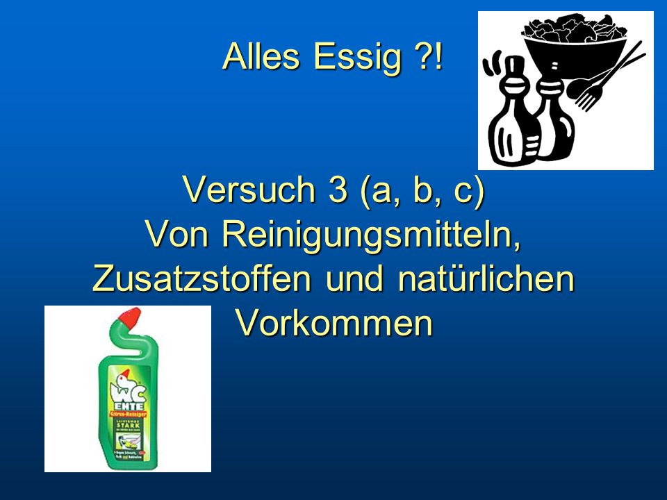 Alles Essig ! Versuch 3 (a, b, c) Von Reinigungsmitteln, Zusatzstoffen und natürlichen Vorkommen