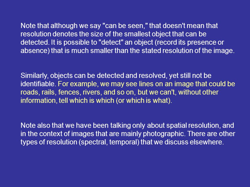 Note that although we say can be seen, that doesn t mean that resolution denotes the size of the smallest object that can be detected. It is possible to detect an object (record its presence or absence) that is much smaller than the stated resolution of the image.