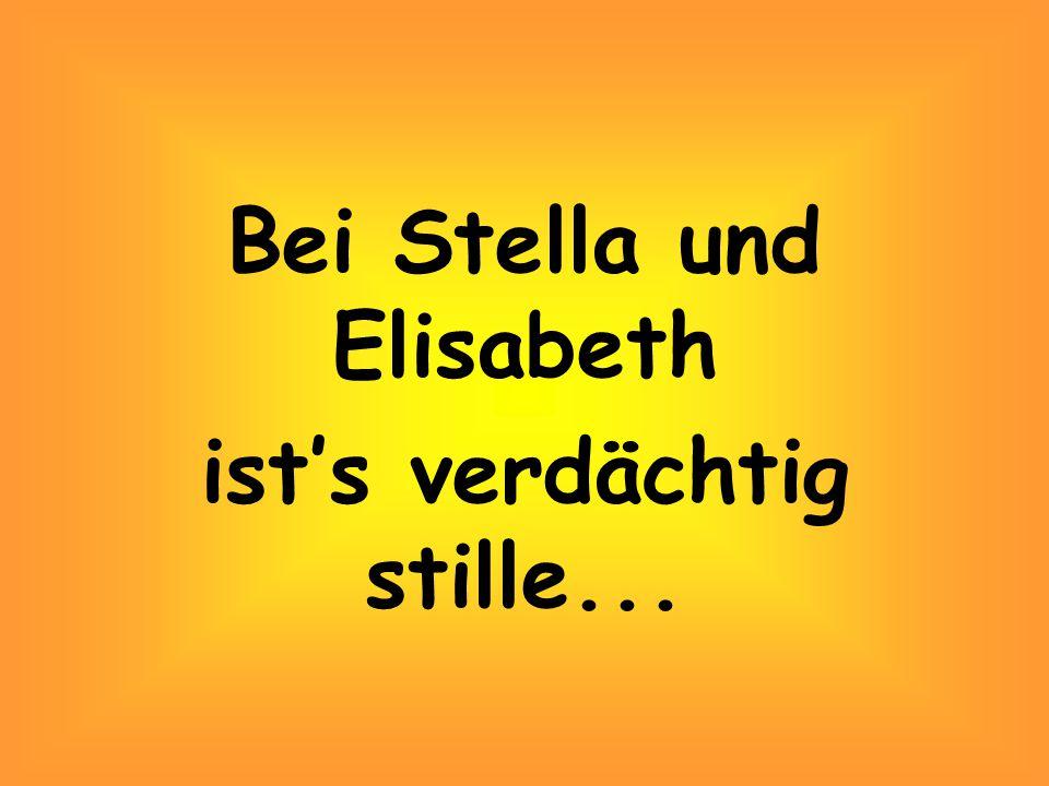 Bei Stella und Elisabeth ist's verdächtig stille...