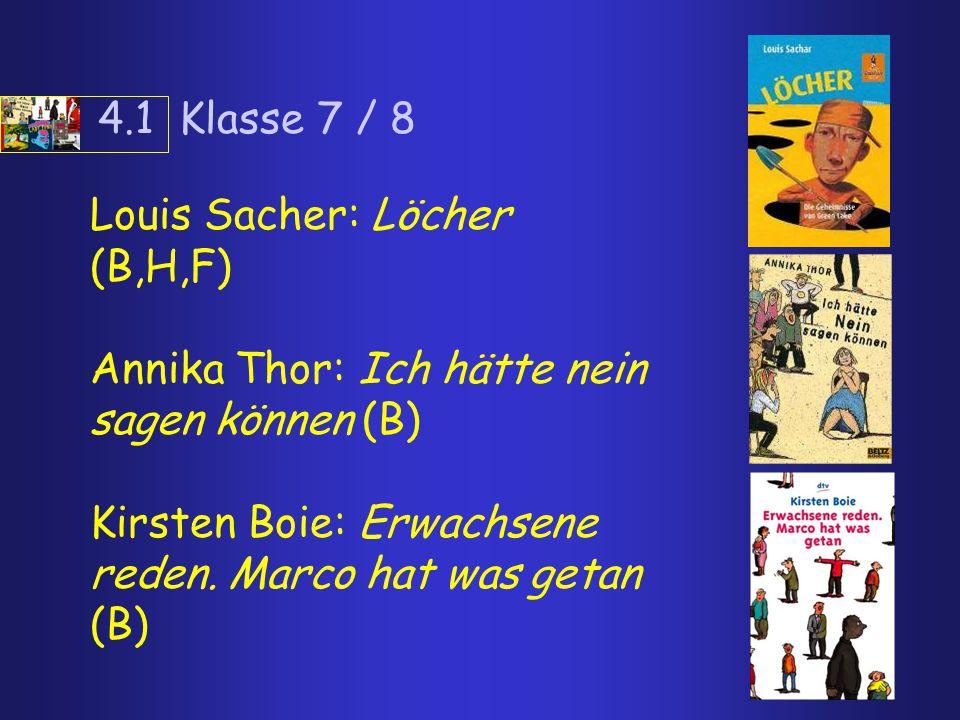4.1 Klasse 7 / 8 Louis Sacher: Löcher (B,H,F) Annika Thor: Ich hätte nein sagen können (B) Kirsten Boie: Erwachsene reden.