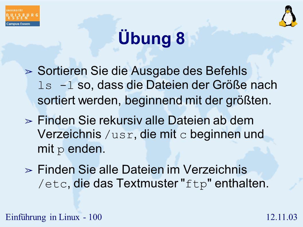 Übung 8 Sortieren Sie die Ausgabe des Befehls ls -l so, dass die Dateien der Größe nach sortiert werden, beginnend mit der größten.