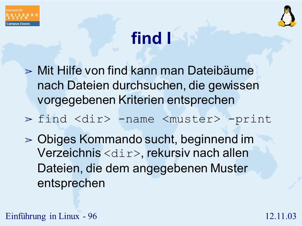 find I Mit Hilfe von find kann man Dateibäume nach Dateien durchsuchen, die gewissen vorgegebenen Kriterien entsprechen.