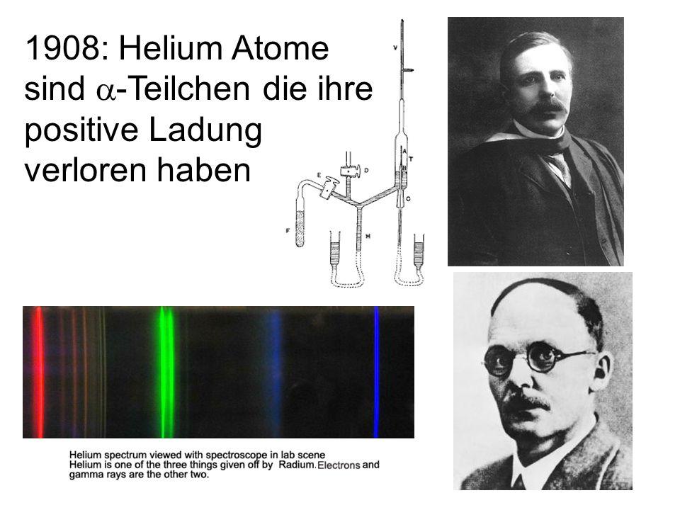 1908: Helium Atome sind a-Teilchen die ihre positive Ladung verloren haben