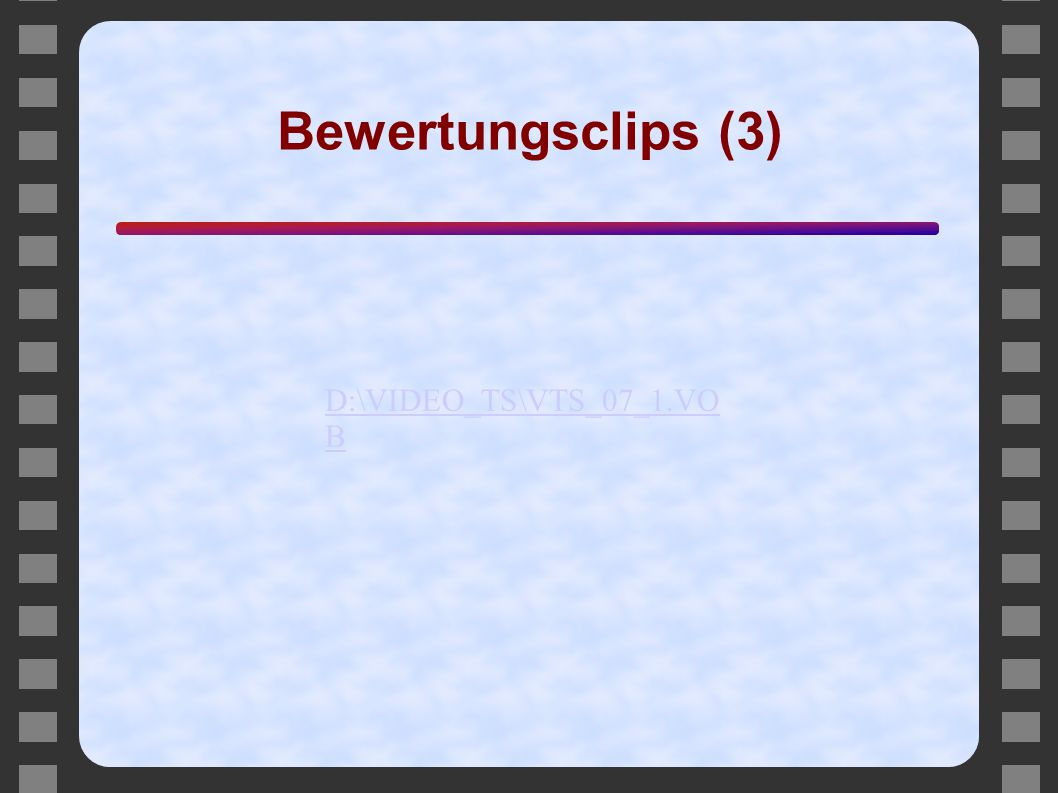 Bewertungsclips (3) D:\VIDEO_TS\VTS_07_1.VOB