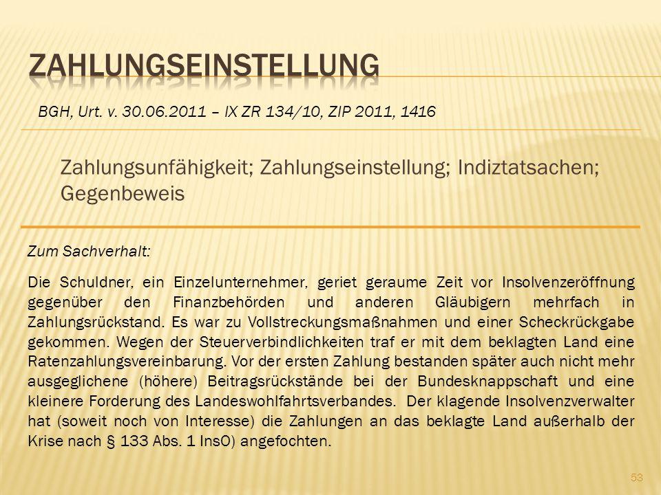Zahlungseinstellung BGH, Urt. v. 30.06.2011 – IX ZR 134/10, ZIP 2011, 1416. Zahlungsunfähigkeit; Zahlungseinstellung; Indiztatsachen; Gegenbeweis.