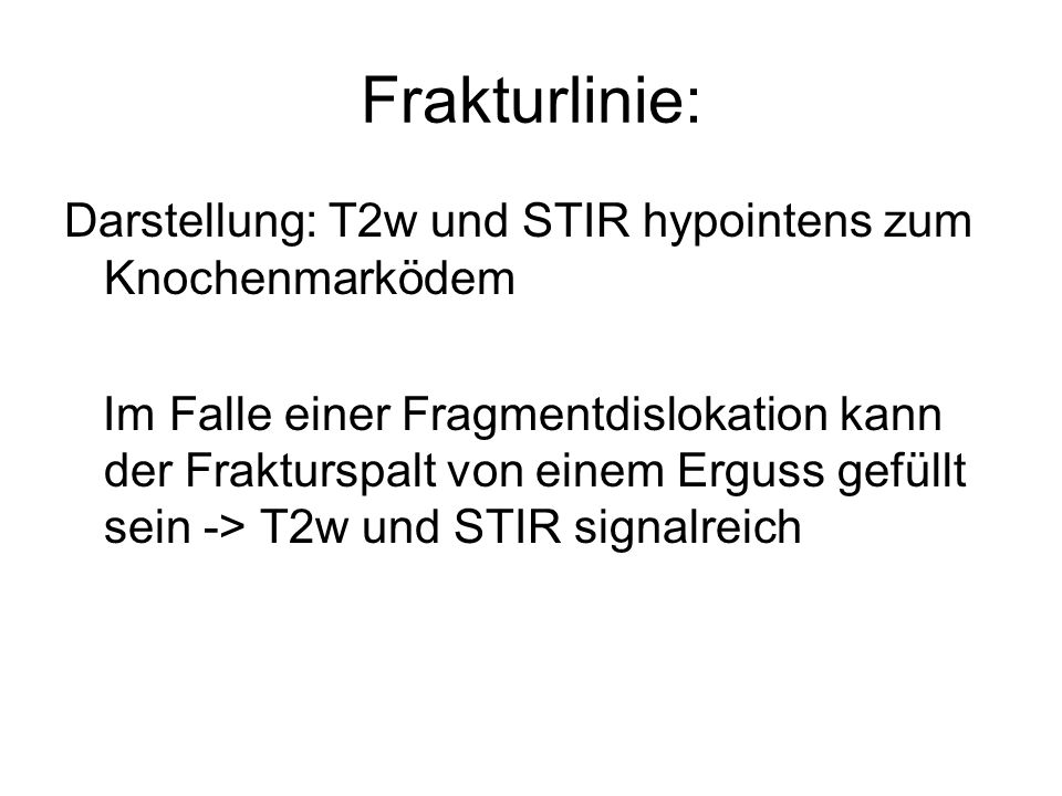 Frakturlinie: Darstellung: T2w und STIR hypointens zum Knochenmarködem