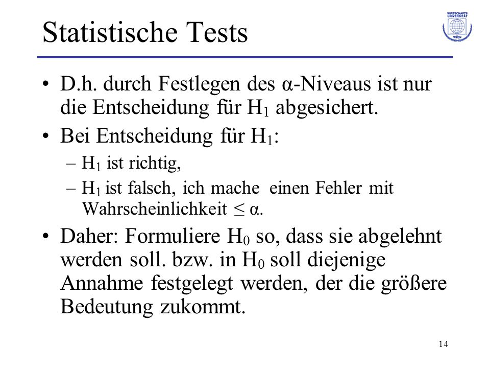 Statistische Tests D.h. durch Festlegen des α-Niveaus ist nur die Entscheidung für H1 abgesichert. Bei Entscheidung für H1:
