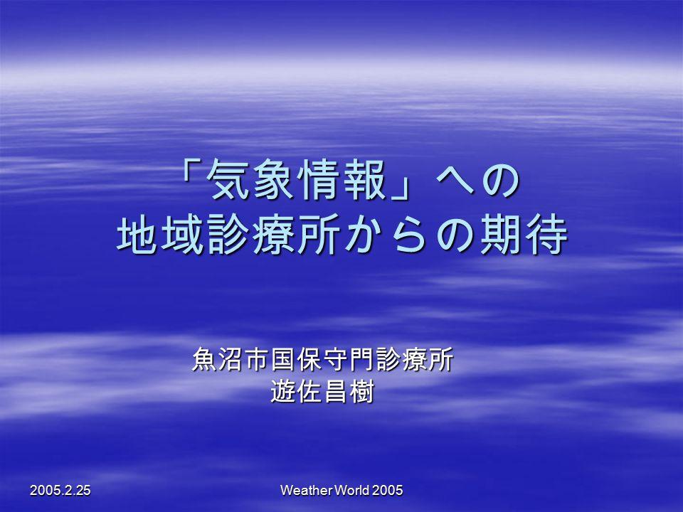 「気象情報」への 地域診療所からの期待 魚沼市国保守門診療所 遊佐昌樹 2005.2.25 Weather World 2005