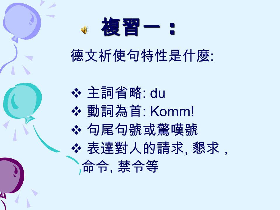 複習一 : 德文祈使句特性是什麼: 主詞省略: du 動詞為首: Komm! 句尾句號或驚嘆號 表達對人的請求, 懇求 , 命令, 禁令等